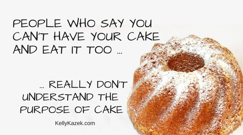PEOPLE WHO SAY you can't have your cake and eat it too (1)