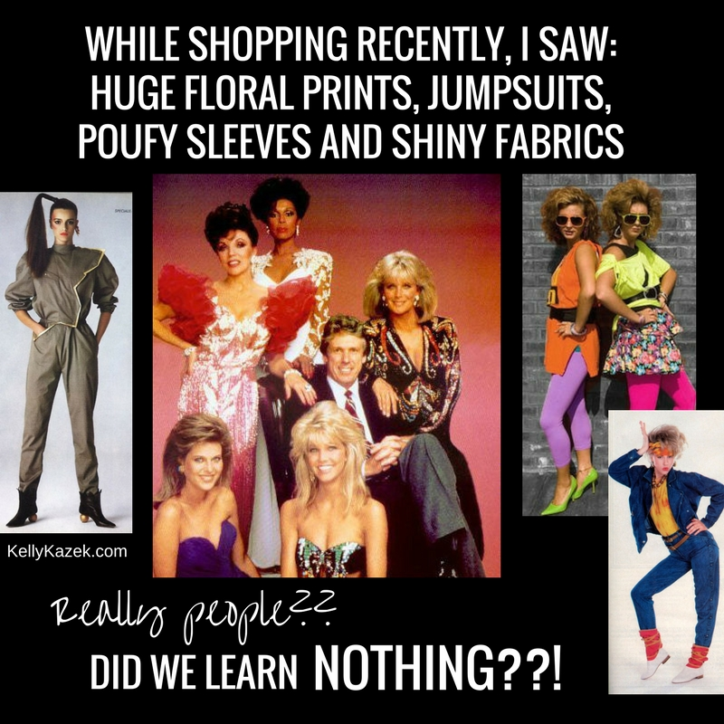 While shopping recently, I saw_ huge floral prints, jumpsuits, poufy sleeves and shiny fabrics
